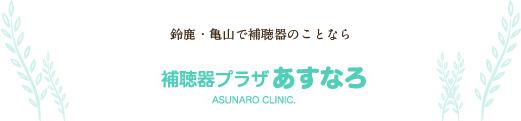 鈴鹿・亀山で補聴器のことなら「補聴器プラザあすなろ」